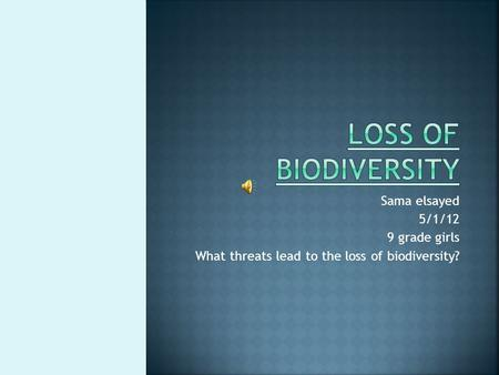 Sama elsayed 5/1/12 9 grade girls What threats lead to the loss of biodiversity?