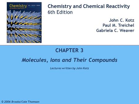 1 © 2006 Brooks/Cole - Thomson Chemistry and Chemical Reactivity 6th Edition John C. Kotz Paul M. Treichel Gabriela C. Weaver CHAPTER 3 Molecules, Ions.