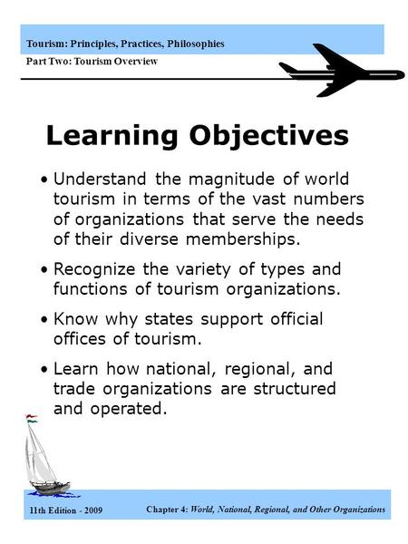 11th Edition - 2009 Chapter 4: World, National, Regional, and Other Organizations Tourism: Principles, Practices, Philosophies Part Two: Tourism Overview.