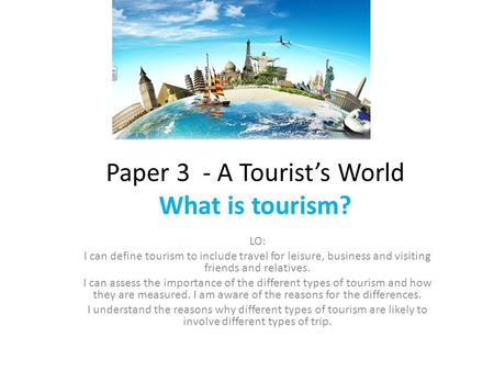 Paper 3 - A Tourist's World What is tourism? LO: I can define tourism to include travel for leisure, business and visiting friends and relatives. I can.