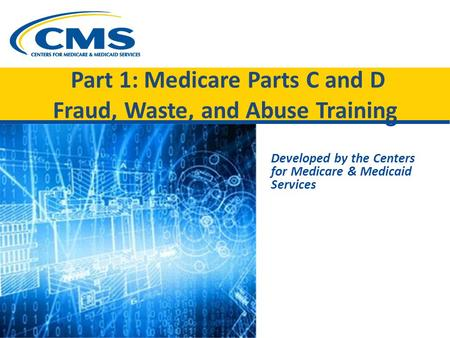 Part 1: Medicare Parts C and D Fraud, Waste, and Abuse Training Developed by the Centers for Medicare & Medicaid Services.