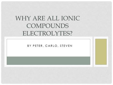 BY PETER, CARLO, STEVEN WHY ARE ALL IONIC COMPOUNDS ELECTROLYTES?