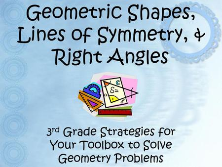 Geometric Shapes, Lines of Symmetry, & Right Angles 3 rd Grade Strategies for Your Toolbox to Solve Geometry Problems.