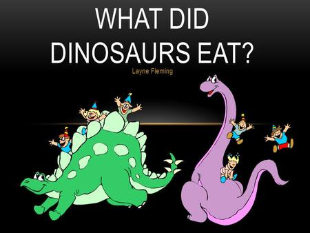 Layne Fleming WHAT DID DINOSAURS EAT?. SCIENTISTS KNOW WHAT DINOSAURS ATE BY STUDYING THEIR TEETH!