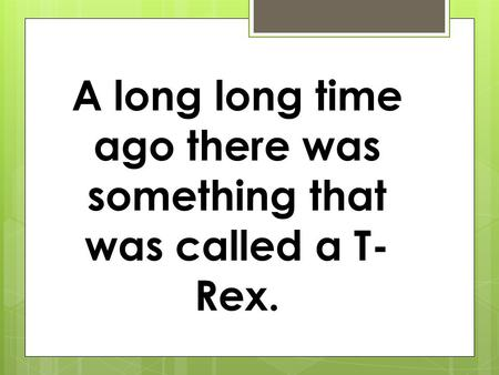 A long long time ago there was something that was called a T- Rex.