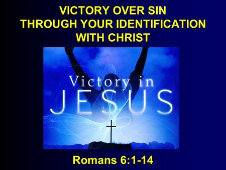 VICTORY OVER SIN THROUGH YOUR IDENTIFICATION WITH CHRIST Romans 6:1-14.