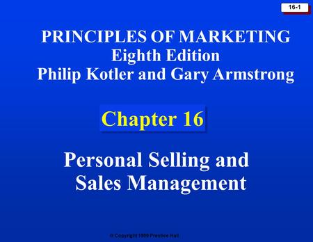  Copyright 1999 Prentice Hall 16-1 Chapter 16 Personal Selling and Sales Management PRINCIPLES OF MARKETING Eighth Edition Philip Kotler and Gary Armstrong.