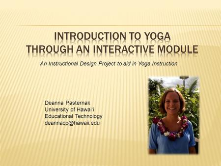 An Instructional Design Project to aid in Yoga Instruction Deanna Pasternak University of Hawai'i Educational Technology