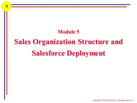 1 Copyright © 2000 by Harcourt, Inc. All rights reserved. (1) 5 Module 5 Sales Organization Structure and Salesforce Deployment.