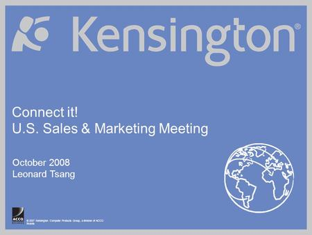 © 2007 Kensington Computer Products Group, a division of ACCO Brands Connect it! U.S. Sales & Marketing Meeting October 2008 Leonard Tsang.