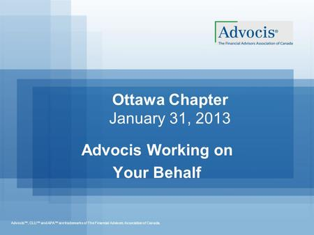 Advocis™, CLU™ and APA™ are trademarks of The Financial Advisors Association of Canada. Ottawa Chapter January 31, 2013 Advocis Working on Your Behalf.