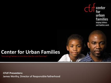 "Center for Urban Families ""Including Fathers in the Work We Do with Families"" CFUF Presenters: James Worthy, Director of Responsible Fatherhood."