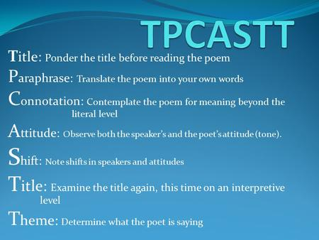 T itle: Ponder the title before reading the poem P araphrase: Translate the poem into your own words C onnotation: Contemplate the poem for meaning beyond.