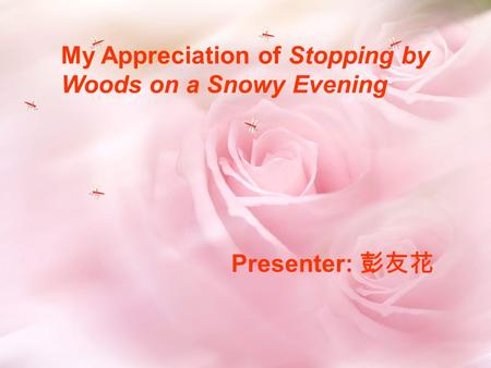 My Appreciation of Stopping by Woods on a Snowy Evening Presenter: 彭友花.