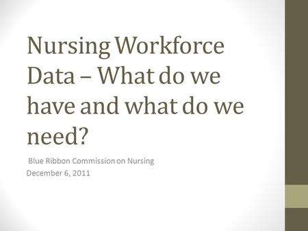 Nursing Workforce Data – What do we have and what do we need? Blue Ribbon Commission on Nursing December 6, 2011.