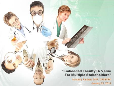 """Embedded Faculty: A Value For Multiple Stakeholders"" Kimberly Fenbert, DNP, CPNP-PC January 21, 2014."