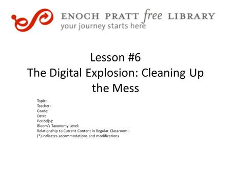 Lesson #6 The Digital Explosion: Cleaning Up the Mess Topic: Teacher: Grade: Date: Period(s): Bloom's Taxonomy Level: Relationship to Current Content in.