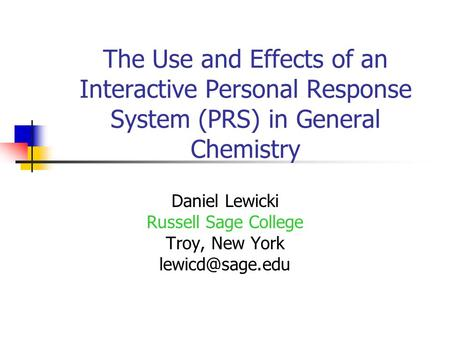The Use and Effects of an Interactive Personal Response System (PRS) in General Chemistry Daniel Lewicki Russell Sage College Troy, New York