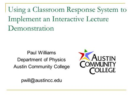 Using a Classroom Response System to Implement an Interactive Lecture Demonstration Paul Williams Department of Physics Austin Community College