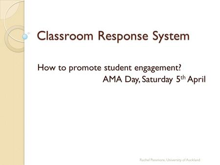 Classroom Response System How to promote student engagement? AMA Day, Saturday 5 th April Rachel Passmore, University of Auckland.