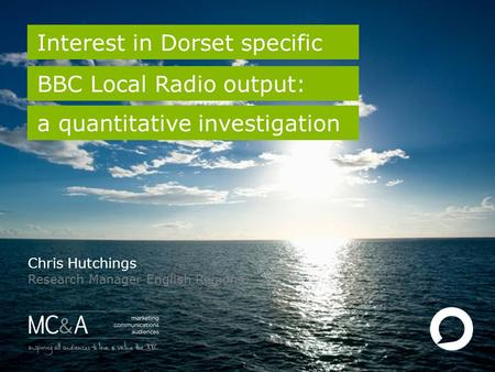 1 Interest in Dorset specific BBC Local Radio output: Chris Hutchings Research Manager English Regions a quantitative investigation.