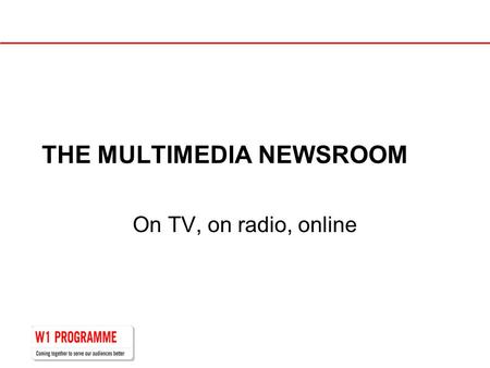 THE MULTIMEDIA NEWSROOM On TV, on radio, online. Two centres into one…
