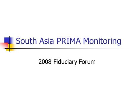 South Asia PRIMA Monitoring 2008 Fiduciary Forum.