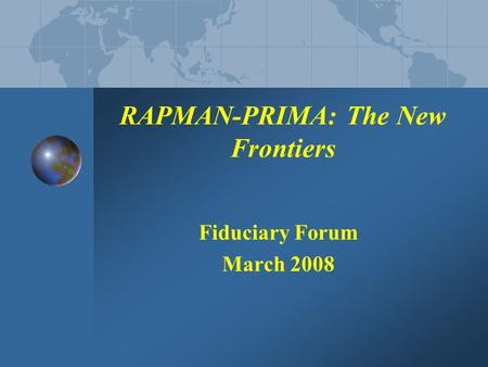RAPMAN-PRIMA: The New Frontiers Fiduciary Forum March 2008.