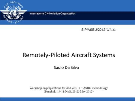 International Civil Aviation Organization Remotely-Piloted Aircraft Systems Saulo Da Silva Workshop on preparations for ANConf/12 − ASBU methodology (Bangkok,