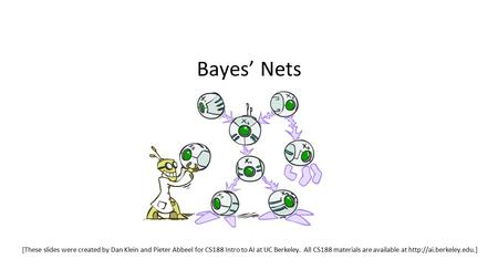 Bayes' Nets [These slides were created by Dan Klein and Pieter Abbeel for CS188 Intro to AI at UC Berkeley. All CS188 materials are available at