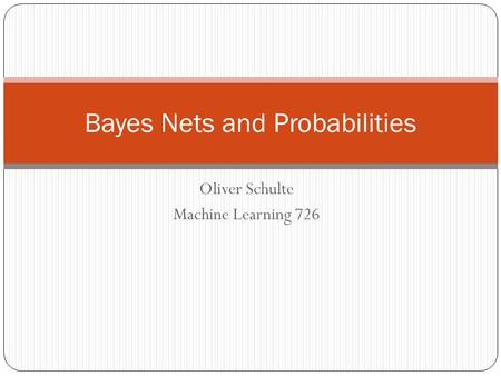 Oliver Schulte Machine Learning 726 Bayes Nets and Probabilities.