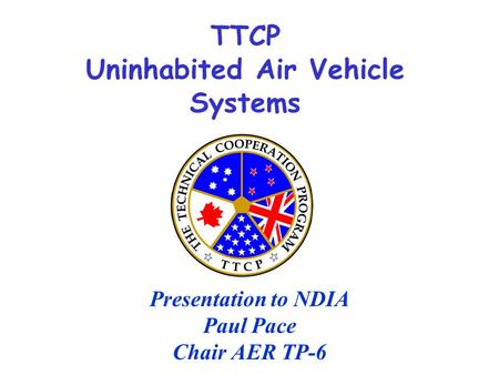TTCP Uninhabited Air Vehicle Systems Presentation to NDIA Paul Pace Chair AER TP-6.