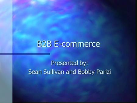 B2B E-commerce Presented by: Sean Sullivan and Bobby Parizi.