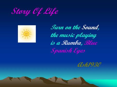 Story Of Life Ash1930 Turn on the Sound, the music playing is a Rumba, Blue Spanish Eyes.