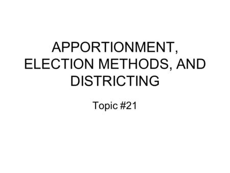 APPORTIONMENT, ELECTION METHODS, AND DISTRICTING Topic #21.