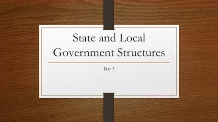 State and Local Government Structures Day 3. What are some state and local government officials that you can think of? Sherriff Governor Mayor City Council.