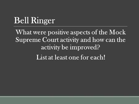 Bell Ringer What were positive aspects of the Mock Supreme Court activity and how can the activity be improved? List at least one for each!