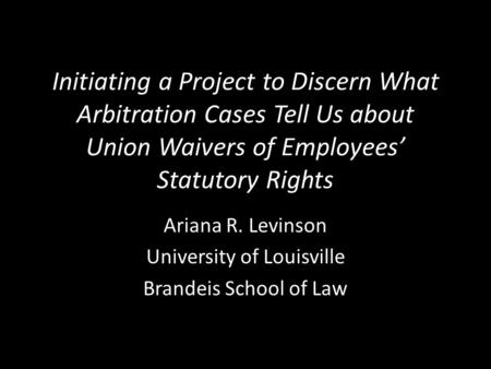 Initiating a Project to Discern What Arbitration Cases Tell Us about Union Waivers of Employees' Statutory Rights Ariana R. Levinson University of Louisville.