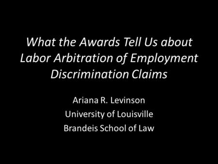 What the Awards Tell Us about Labor Arbitration of Employment Discrimination Claims Ariana R. Levinson University of Louisville Brandeis School of Law.