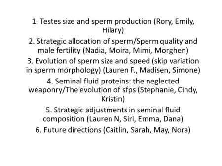 1. Testes size and sperm production (Rory, Emily, Hilary) 2. Strategic allocation of sperm/Sperm quality and male fertility (Nadia, Moira, Mimi, Morghen)