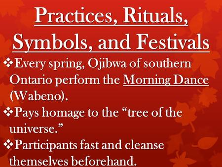 "Practices, Rituals, Symbols, and Festivals  Every spring, Ojibwa of southern Ontario perform the Morning Dance (Wabeno).  Pays homage to the ""tree of."