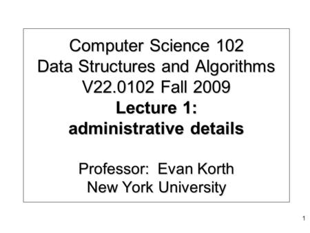 Computer Science 102 Data Structures and Algorithms V22.0102 Fall 2009 Lecture 1: administrative details Professor: Evan Korth New York University 1.