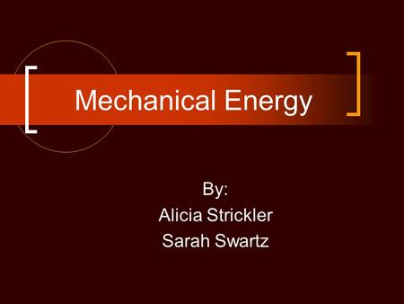 Mechanical Energy By: Alicia Strickler Sarah Swartz.