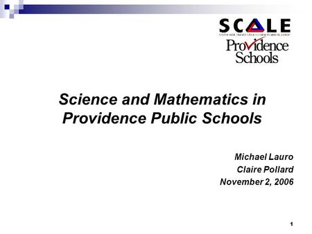 1 Science and Mathematics in Providence Public Schools Michael Lauro Claire Pollard November 2, 2006.