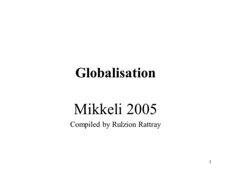 1 Globalisation Mikkeli 2005 Compiled by Rulzion Rattray.