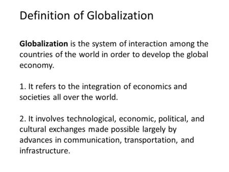 Definition of Globalization Globalization is the system of interaction among the countries of the world in order to develop the global economy. 1. It refers.