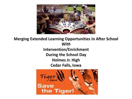 Merging Extended Learning Opportunities In After School With Intervention/Enrichment During the School Day Holmes Jr. High Cedar Falls, Iowa.