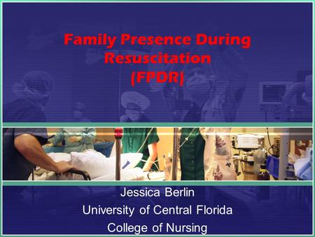 Family Presence During Resuscitation (FPDR) Jessica Berlin University of Central Florida College of Nursing.