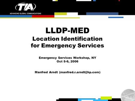 LLDP-MED Location Identification for Emergency Services Emergency Services Workshop, NY Oct 5-6, 2006 Manfred Arndt