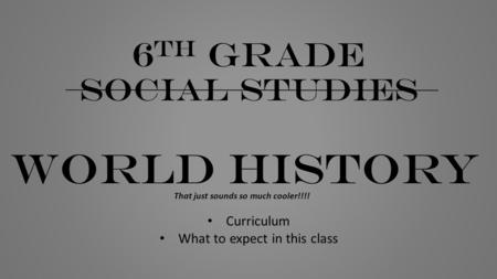 6 th grade social studies WORLD HISTORY That just sounds so much cooler!!!! Curriculum What to expect in this class.